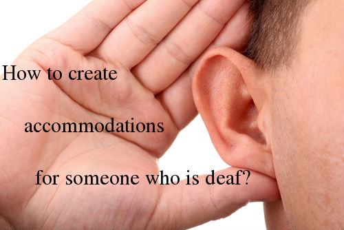 how to create accommodations for someone who is deaf